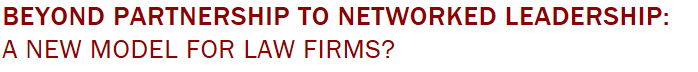 BEYOND PARTNERSHIP TO NETWORKED LEADERSHIP: A NEW MODEL FOR LAW FIRMS?